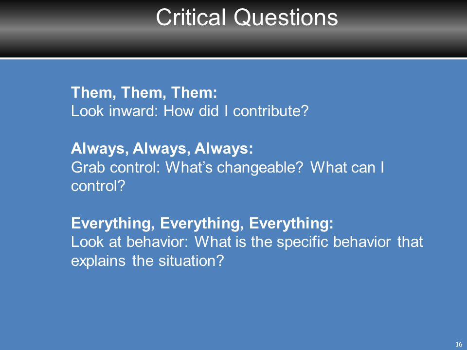 Critical Questions 16 Them, Them, Them: Look inward: How did I contribute? Always, Always, Always: Grab control: What's changeable? What can I control