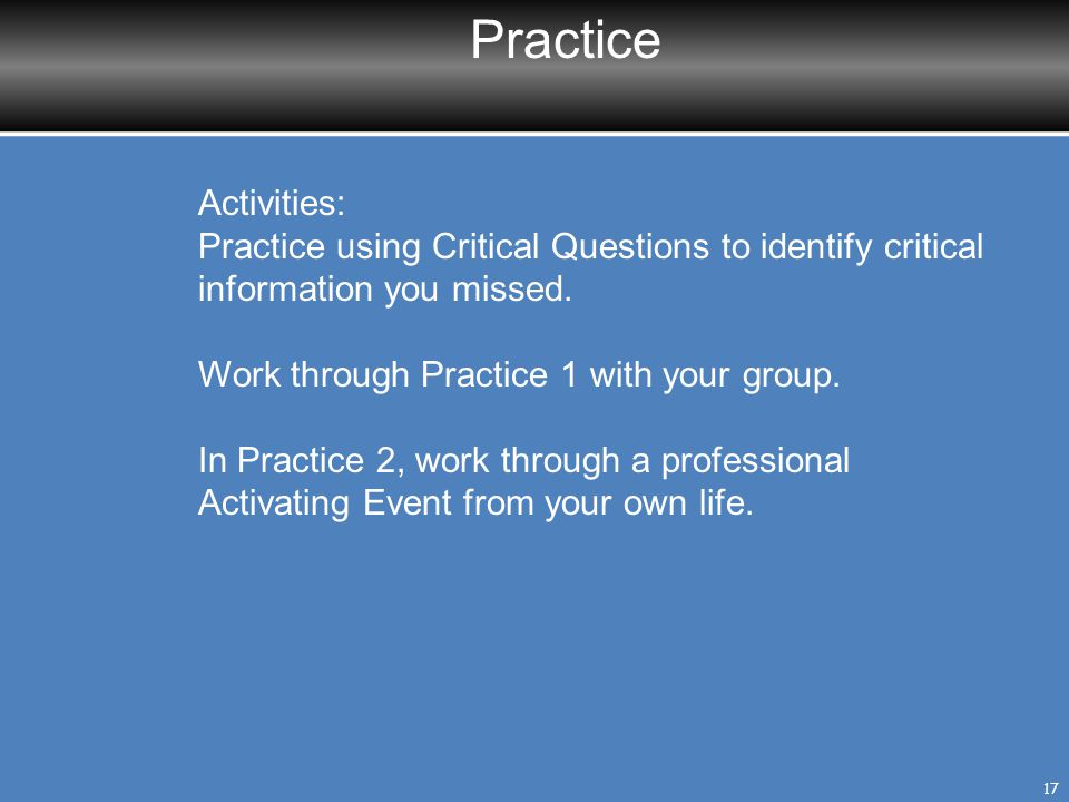 Practice 17 Activities: Practice using Critical Questions to identify critical information you missed. Work through Practice 1 with your group. In Pra