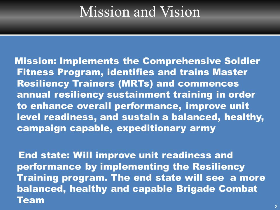 Mission and Vision 2 Mission: Implements the Comprehensive Soldier Fitness Program, identifies and trains Master Resiliency Trainers (MRTs) and commen