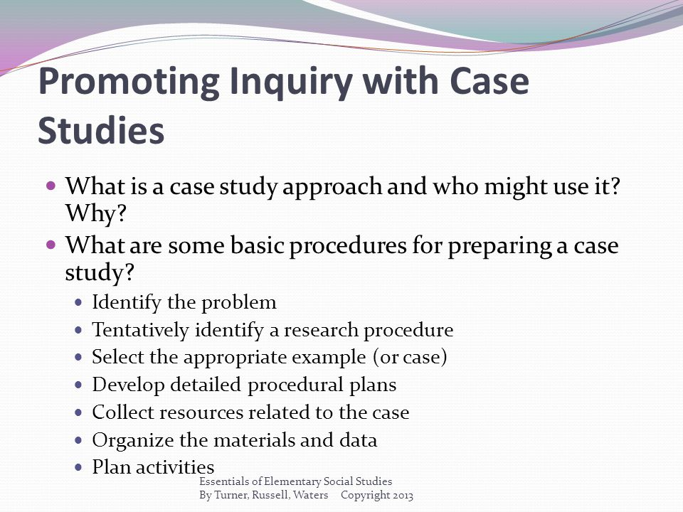 Promoting Inquiry with Case Studies What is a case study approach and who might use it? Why? What are some basic procedures for preparing a case study