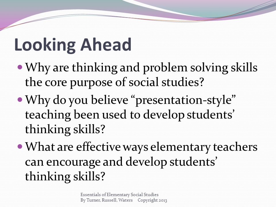 """Looking Ahead Why are thinking and problem solving skills the core purpose of social studies? Why do you believe """"presentation-style"""" teaching been us"""