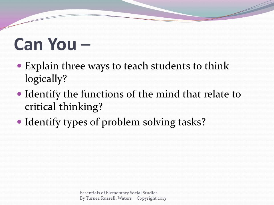 Can You – Explain three ways to teach students to think logically? Identify the functions of the mind that relate to critical thinking? Identify types