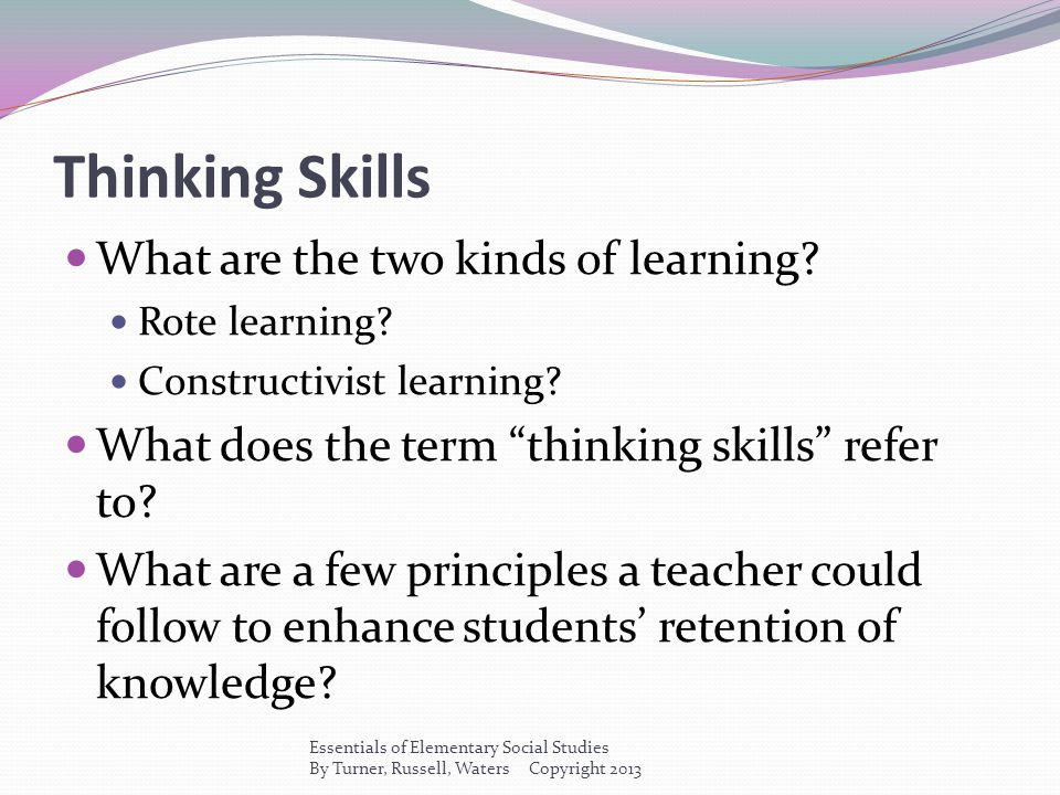 """Thinking Skills What are the two kinds of learning? Rote learning? Constructivist learning? What does the term """"thinking skills"""" refer to? What are a"""