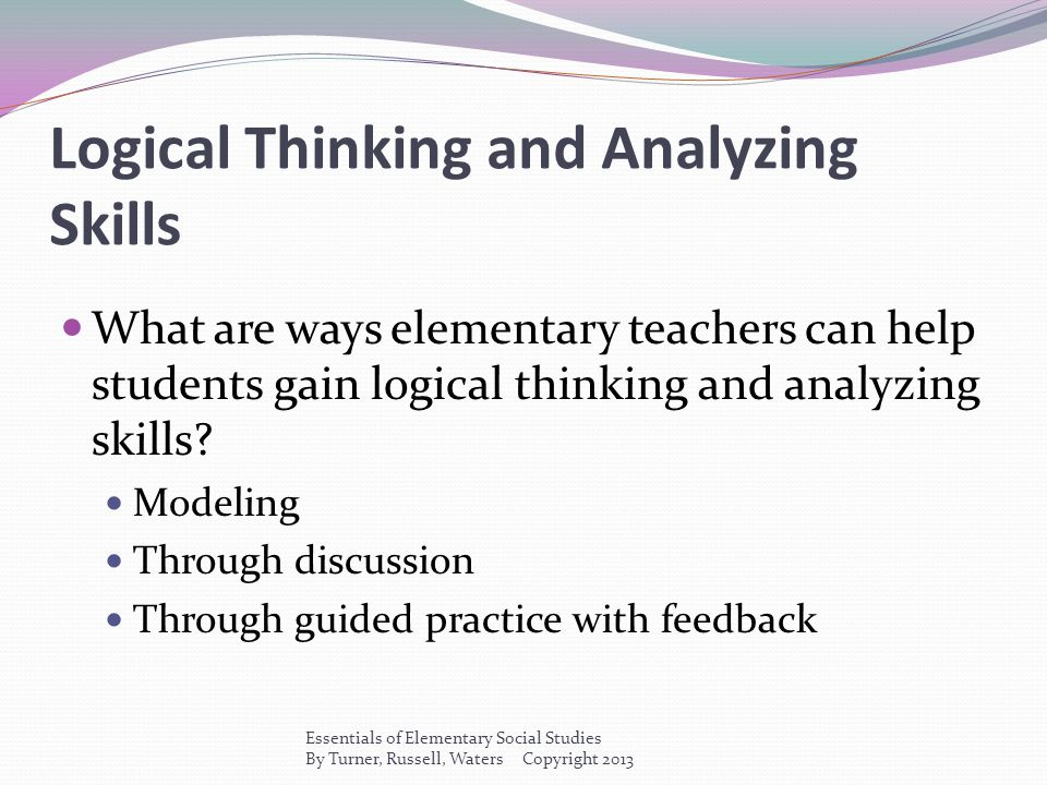 Logical Thinking and Analyzing Skills What are ways elementary teachers can help students gain logical thinking and analyzing skills? Modeling Through