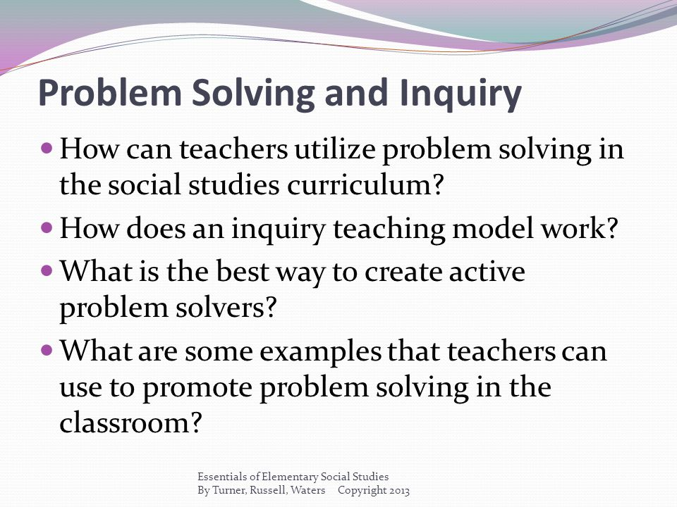 Problem Solving and Inquiry How can teachers utilize problem solving in the social studies curriculum? How does an inquiry teaching model work? What i