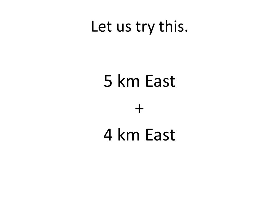 Let us try this. 5 km East + 4 km East