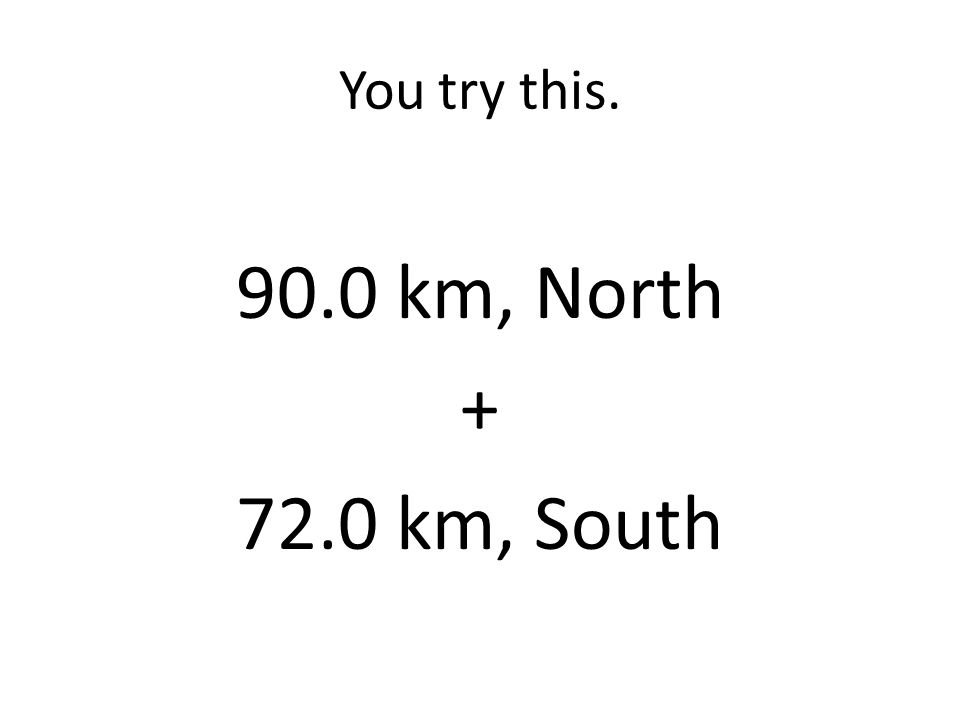 You try this. 90.0 km, North + 72.0 km, South