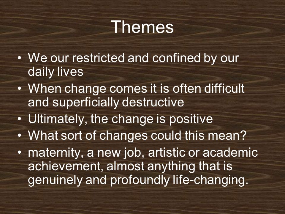 Themes We our restricted and confined by our daily lives When change comes it is often difficult and superficially destructive Ultimately, the change