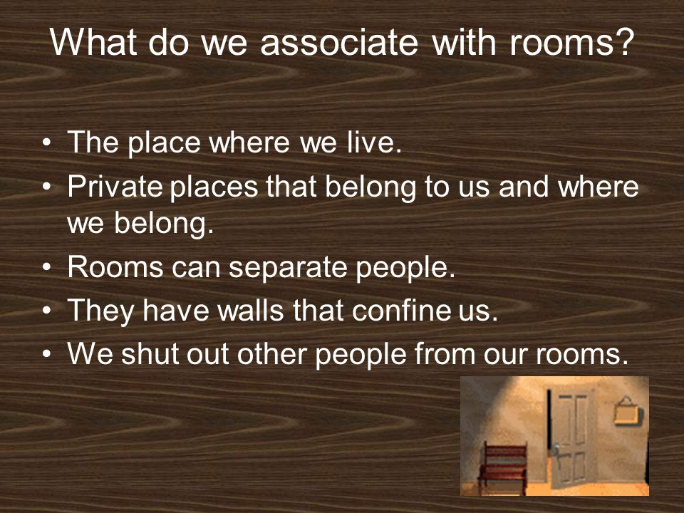 What do we associate with rooms? The place where we live. Private places that belong to us and where we belong. Rooms can separate people. They have w