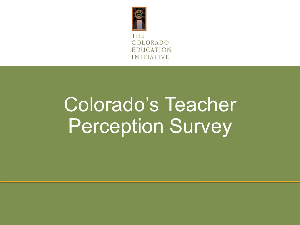 More Information More information on Colorado's Teacher Perception Survey is available at www.coloradoedinitiative/resources/teachersurvey including: www.coloradoedinitiative/resources/teachersurvey The full survey FAQs The full technical report from the survey pilot Copyright 2014 by The Colorado Education Initiative.