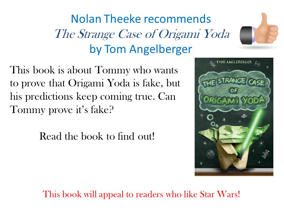 Nolan Theeke recommends The Strange Case of Origami Yoda by Tom Angelberger This book is about Tommy who wants to prove that Origami Yoda is fake, but his predictions keep coming true.