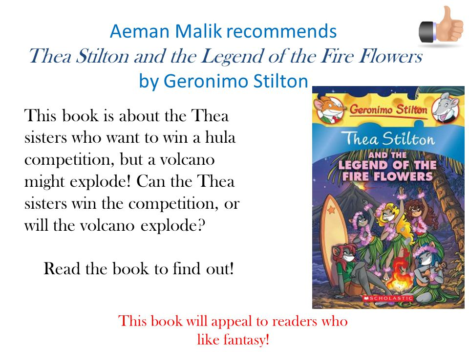 Aeman Malik recommends Thea Stilton and the Legend of the Fire Flowers by Geronimo Stilton This book is about the Thea sisters who want to win a hula competition, but a volcano might explode.