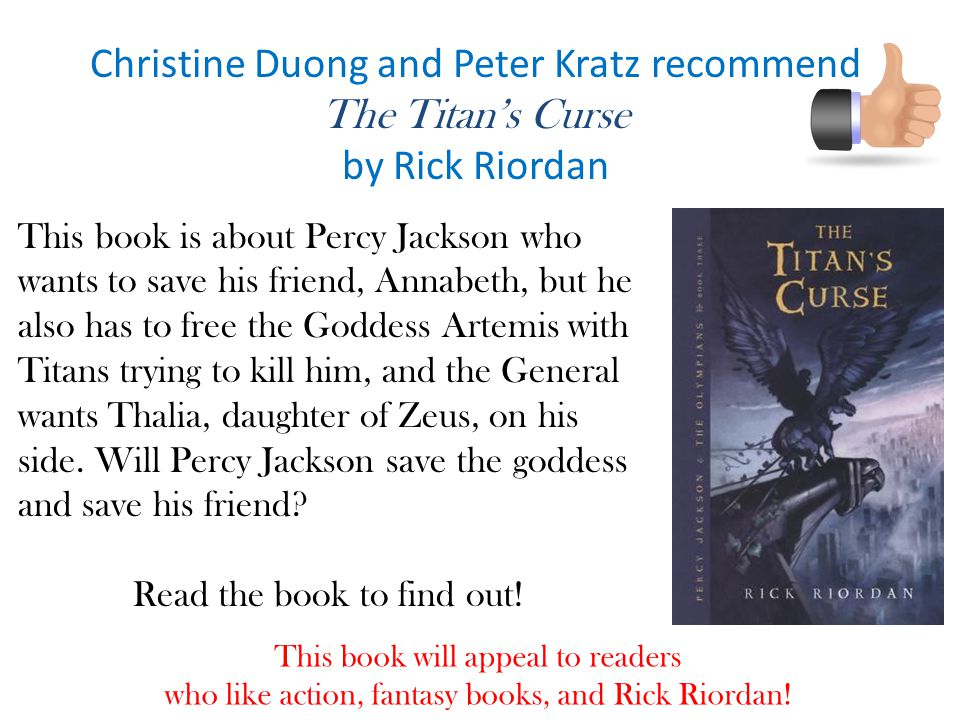 Christine Duong and Peter Kratz recommend The Titan's Curse by Rick Riordan This book is about Percy Jackson who wants to save his friend, Annabeth, but he also has to free the Goddess Artemis with Titans trying to kill him, and the General wants Thalia, daughter of Zeus, on his side.