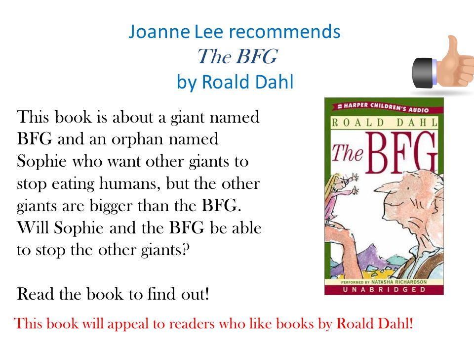 Joanne Lee recommends The BFG by Roald Dahl This book is about a giant named BFG and an orphan named Sophie who want other giants to stop eating humans, but the other giants are bigger than the BFG.