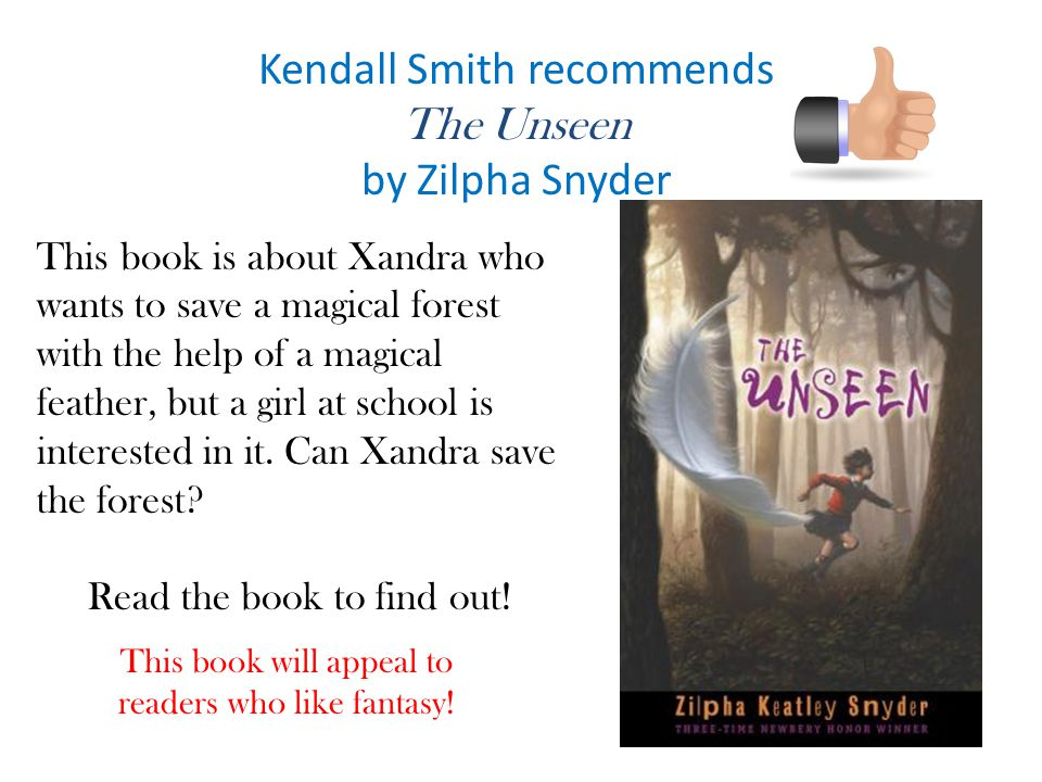 Kendall Smith recommends The Unseen by Zilpha Snyder This book is about Xandra who wants to save a magical forest with the help of a magical feather, but a girl at school is interested in it.