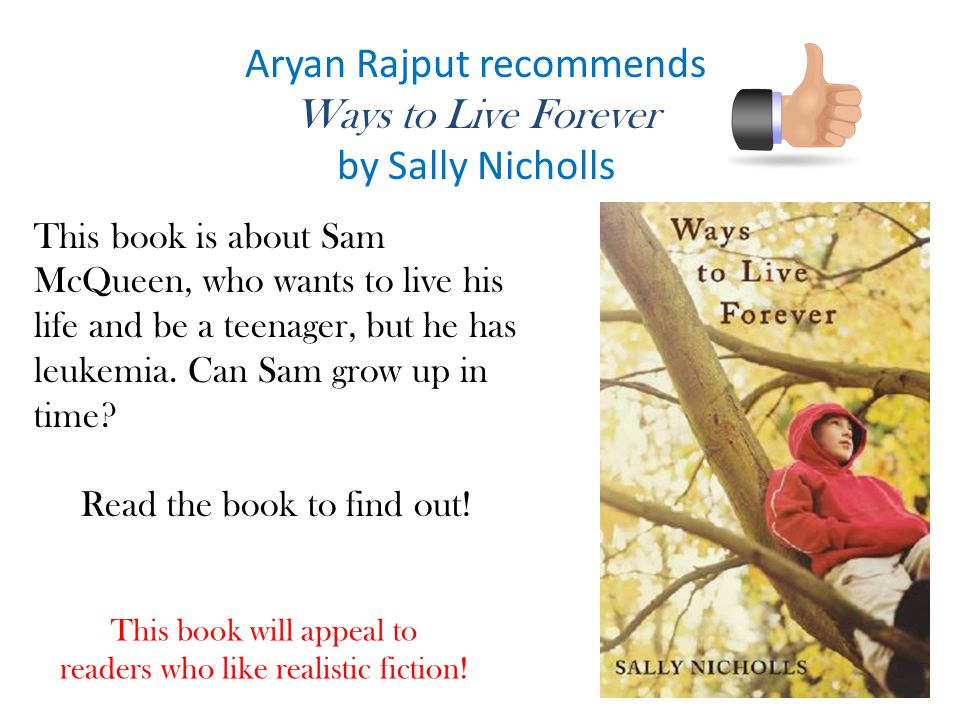 Aryan Rajput recommends Ways to Live Forever by Sally Nicholls This book is about Sam McQueen, who wants to live his life and be a teenager, but he has leukemia.