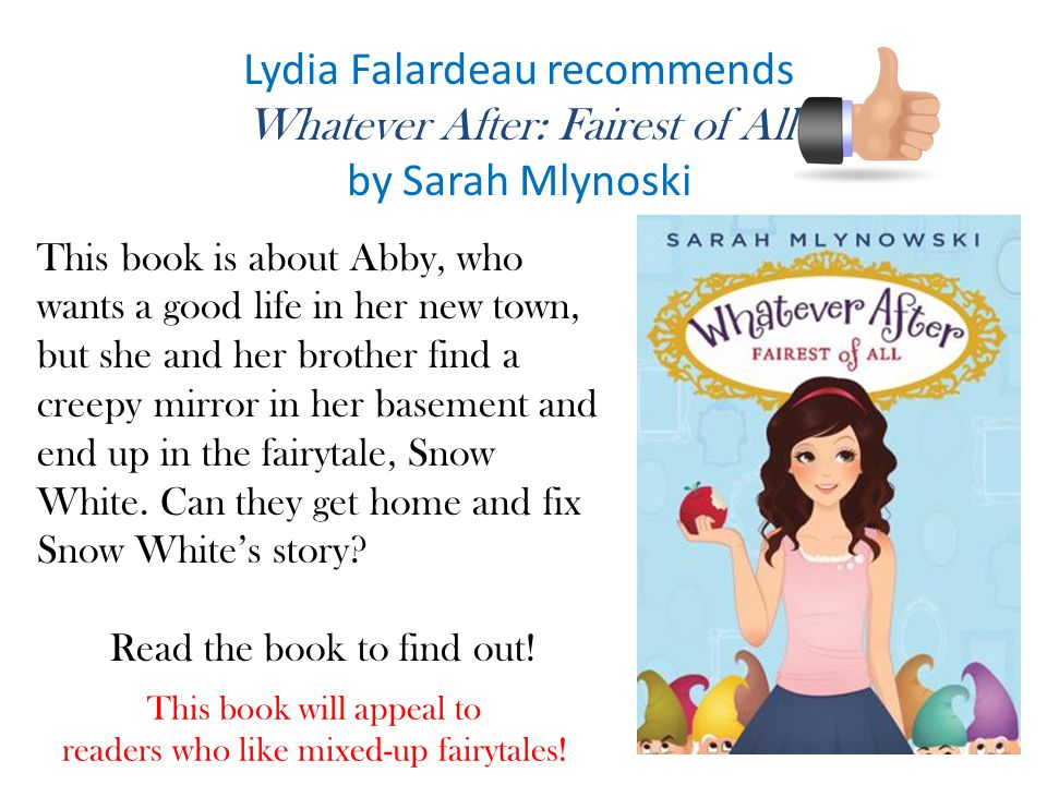 Lydia Falardeau recommends Whatever After: Fairest of All by Sarah Mlynoski This book is about Abby, who wants a good life in her new town, but she and her brother find a creepy mirror in her basement and end up in the fairytale, Snow White.