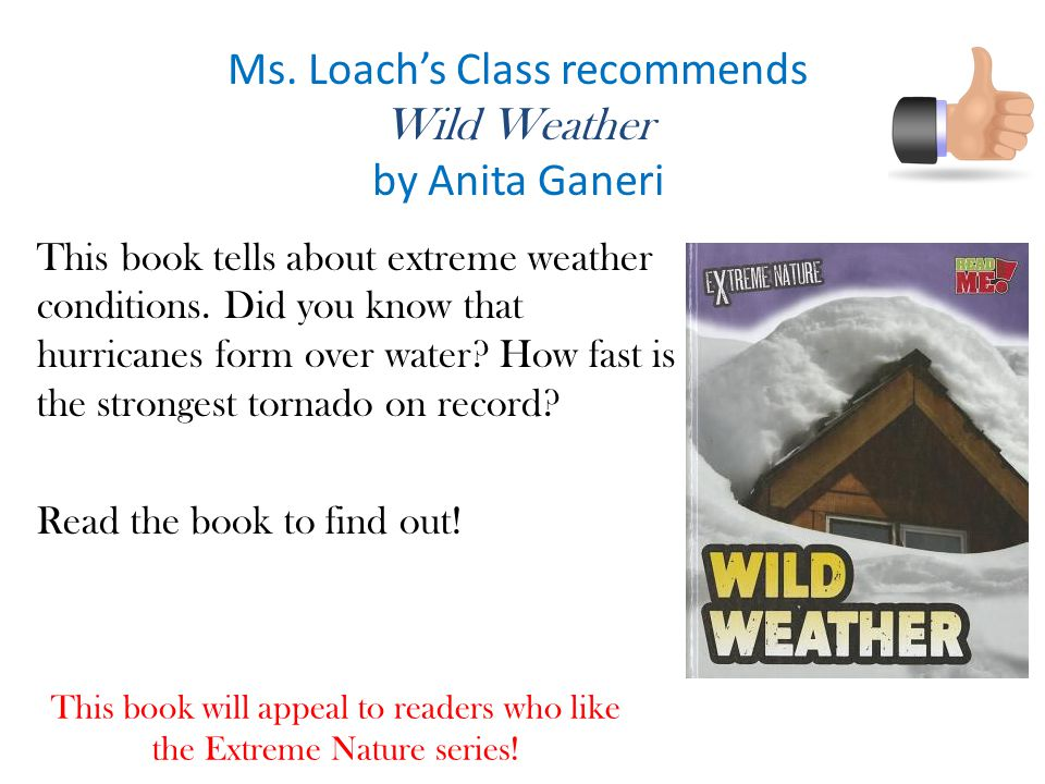 Ms. Loach's Class recommends Wild Weather by Anita Ganeri This book tells about extreme weather conditions. Did you know that hurricanes form over wat