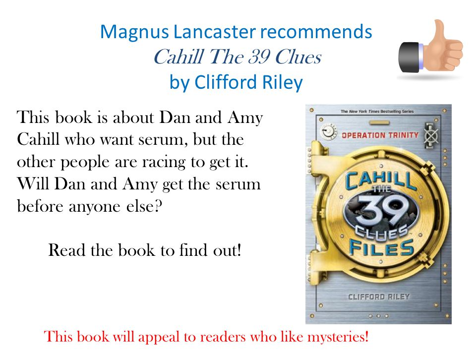 Magnus Lancaster recommends Cahill The 39 Clues by Clifford Riley This book will appeal to readers who like mysteries.