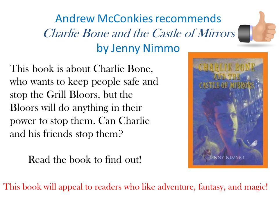 Andrew McConkies recommends Charlie Bone and the Castle of Mirrors by Jenny Nimmo This book will appeal to readers who like adventure, fantasy, and magic.