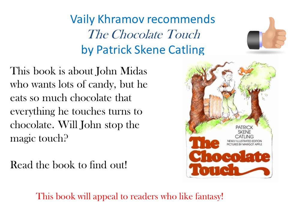 Vaily Khramov recommends The Chocolate Touch by Patrick Skene Catling This book is about John Midas who wants lots of candy, but he eats so much chocolate that everything he touches turns to chocolate.