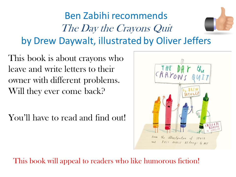 Ben Zabihi recommends The Day the Crayons Quit by Drew Daywalt, illustrated by Oliver Jeffers This book is about crayons who leave and write letters to their owner with different problems.