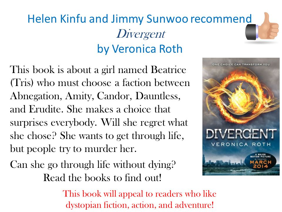 Helen Kinfu and Jimmy Sunwoo recommend Divergent by Veronica Roth This book will appeal to readers who like dystopian fiction, action, and adventure.
