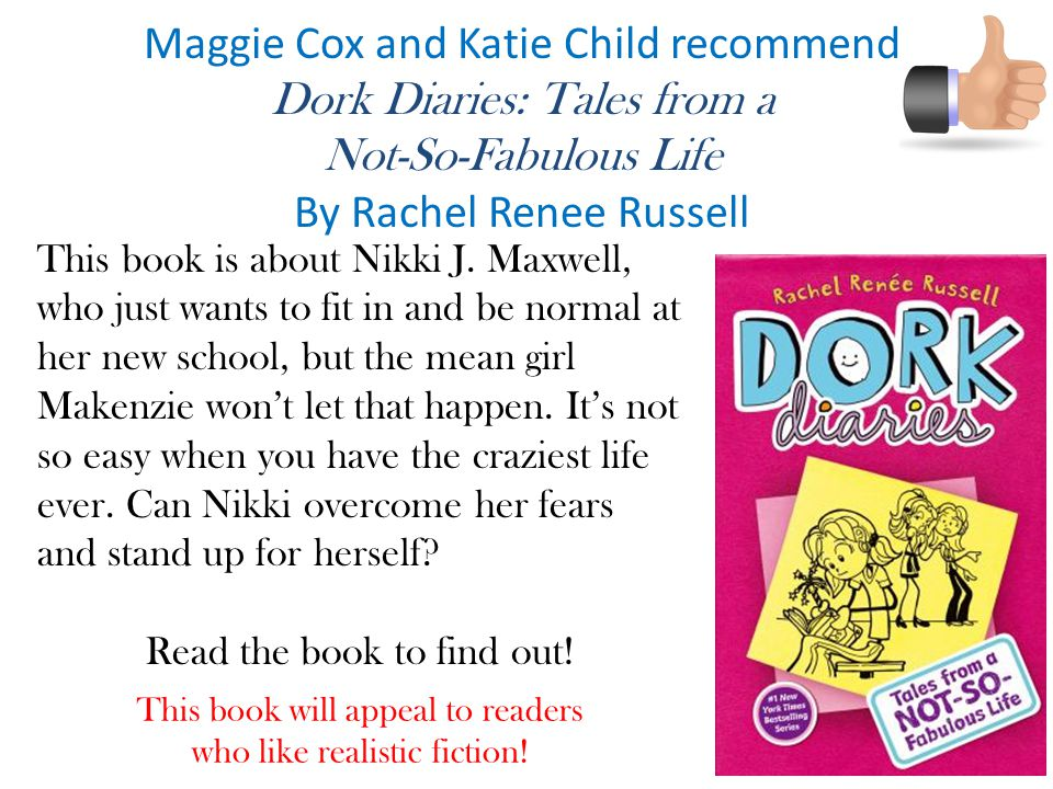 Maggie Cox and Katie Child recommend Dork Diaries: Tales from a Not-So-Fabulous Life By Rachel Renee Russell This book is about Nikki J.