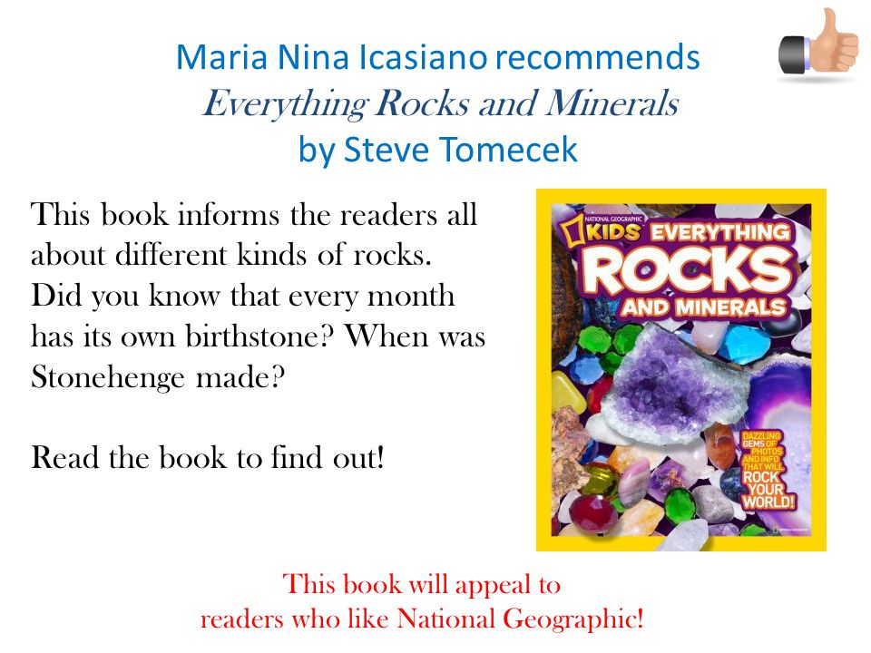 Maria Nina Icasiano recommends Everything Rocks and Minerals by Steve Tomecek This book informs the readers all about different kinds of rocks.