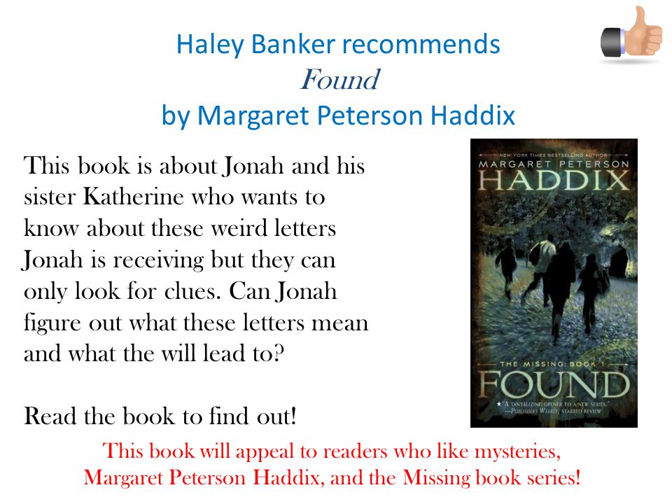 Haley Banker recommends Found by Margaret Peterson Haddix This book is about Jonah and his sister Katherine who wants to know about these weird letters Jonah is receiving but they can only look for clues.