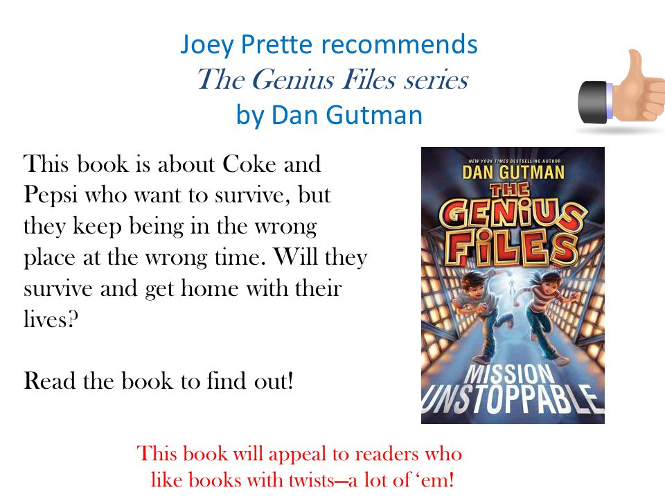 Joey Prette recommends The Genius Files series by Dan Gutman This book is about Coke and Pepsi who want to survive, but they keep being in the wrong place at the wrong time.