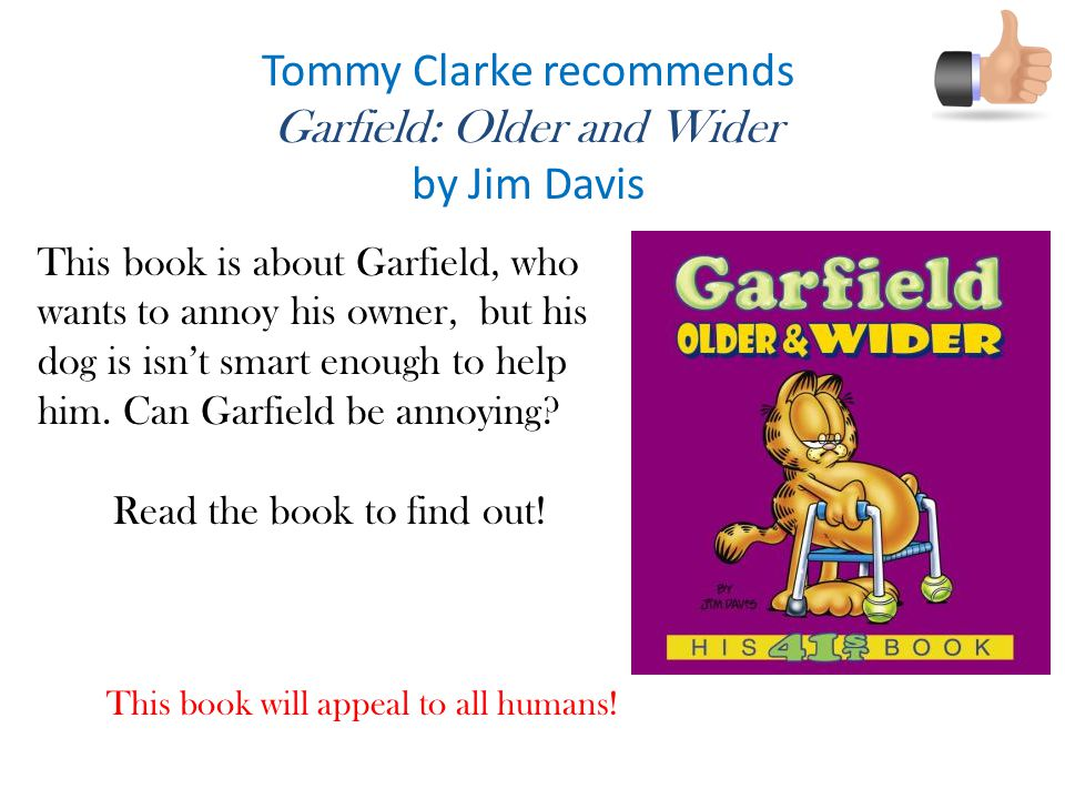Tommy Clarke recommends Garfield: Older and Wider by Jim Davis This book is about Garfield, who wants to annoy his owner, but his dog is isn't smart enough to help him.