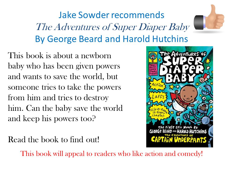 Jake Sowder recommends The Adventures of Super Diaper Baby By George Beard and Harold Hutchins This book is about a newborn baby who has been given powers and wants to save the world, but someone tries to take the powers from him and tries to destroy him.