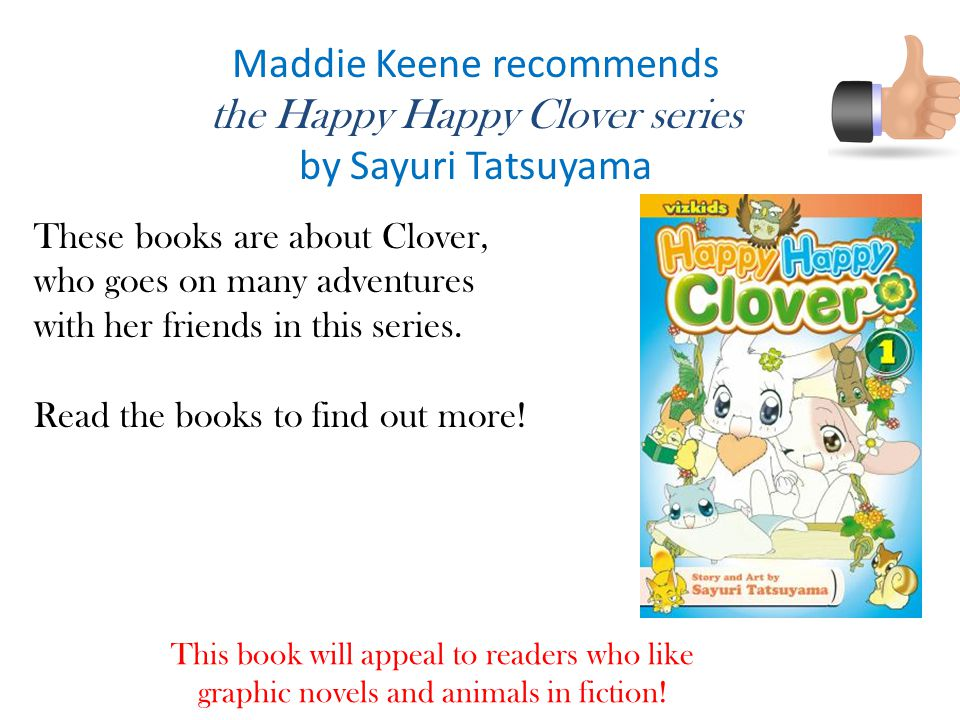 Maddie Keene recommends the Happy Happy Clover series by Sayuri Tatsuyama These books are about Clover, who goes on many adventures with her friends in this series.