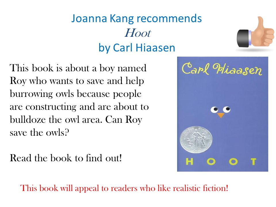 Joanna Kang recommends Hoot by Carl Hiaasen This book is about a boy named Roy who wants to save and help burrowing owls because people are constructing and are about to bulldoze the owl area.