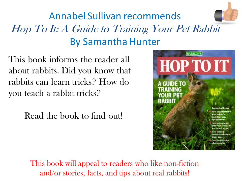 Annabel Sullivan recommends Hop To It: A Guide to Training Your Pet Rabbit By Samantha Hunter This book will appeal to readers who like non-fiction and/or stories, facts, and tips about real rabbits.