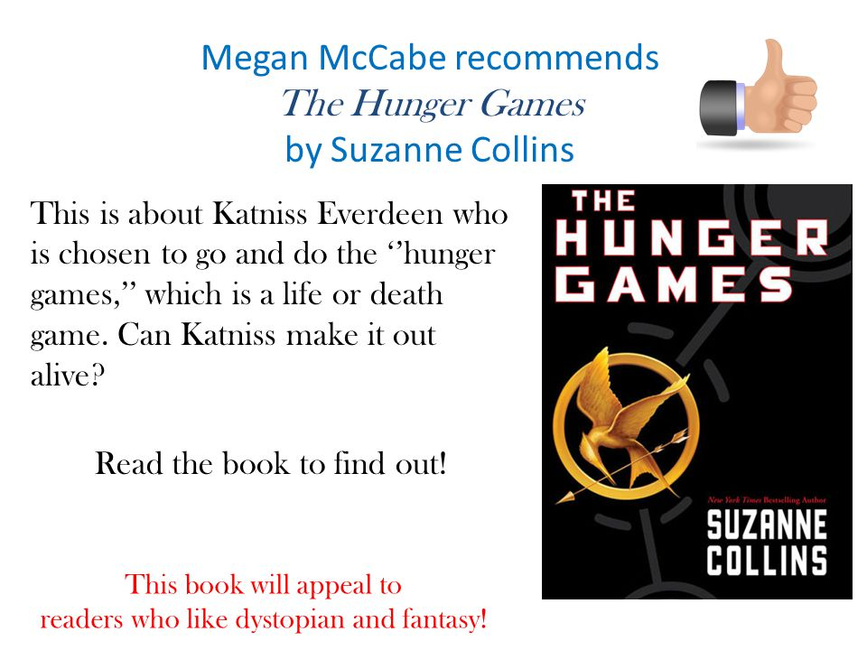 Megan McCabe recommends The Hunger Games by Suzanne Collins This is about Katniss Everdeen who is chosen to go and do the ''hunger games,'' which is a life or death game.