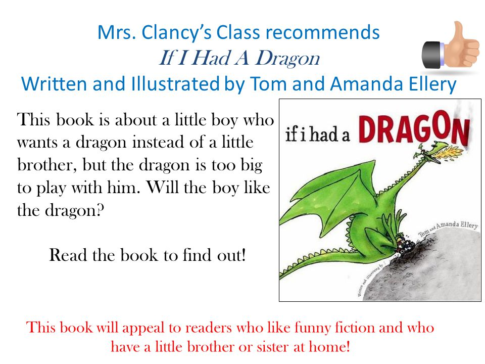 Mrs. Clancy's Class recommends If I Had A Dragon Written and Illustrated by Tom and Amanda Ellery This book will appeal to readers who like funny fict