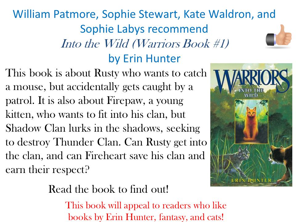 William Patmore, Sophie Stewart, Kate Waldron, and Sophie Labys recommend Into the Wild (Warriors Book #1) by Erin Hunter This book is about Rusty who wants to catch a mouse, but accidentally gets caught by a patrol.