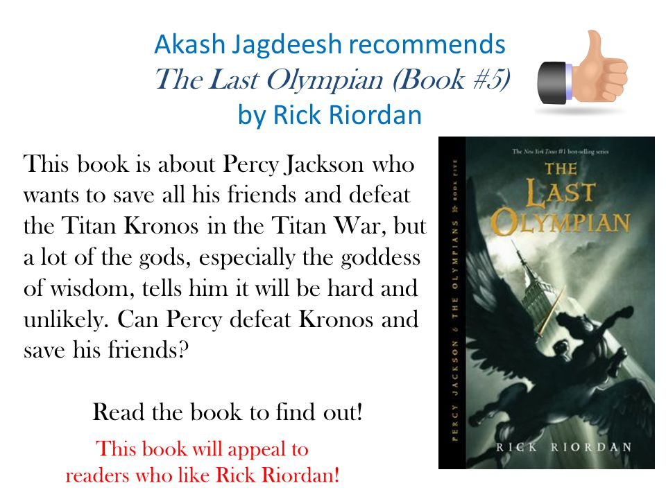 Akash Jagdeesh recommends The Last Olympian (Book #5) by Rick Riordan This book is about Percy Jackson who wants to save all his friends and defeat the Titan Kronos in the Titan War, but a lot of the gods, especially the goddess of wisdom, tells him it will be hard and unlikely.