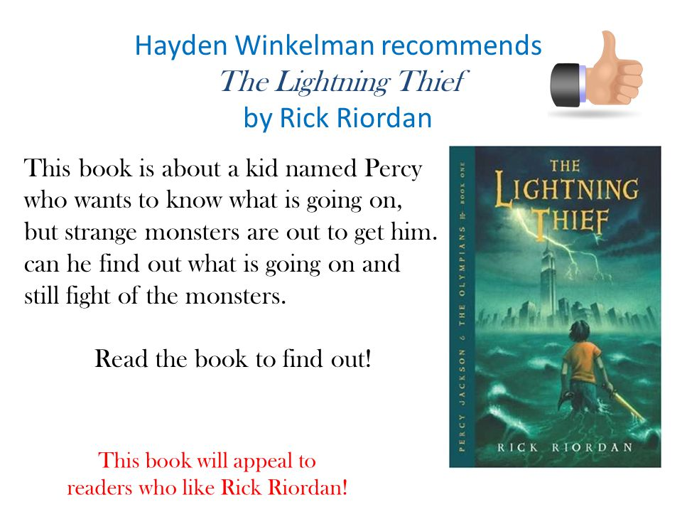 Hayden Winkelman recommends The Lightning Thief by Rick Riordan This book is about a kid named Percy who wants to know what is going on, but strange monsters are out to get him.