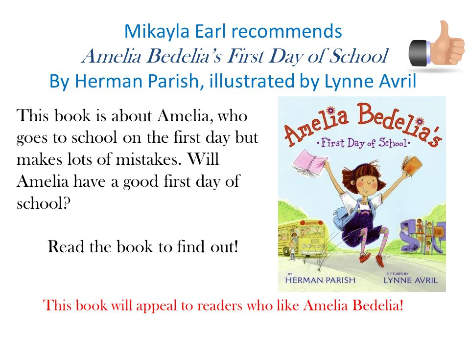 Mikayla Earl recommends Amelia Bedelia's First Day of School By Herman Parish, illustrated by Lynne Avril This book will appeal to readers who like Amelia Bedelia.