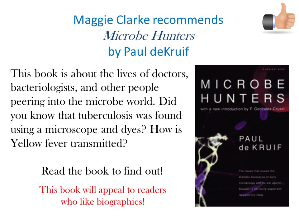 Maggie Clarke recommends Microbe Hunters by Paul deKruif This book is about the lives of doctors, bacteriologists, and other people peering into the microbe world.