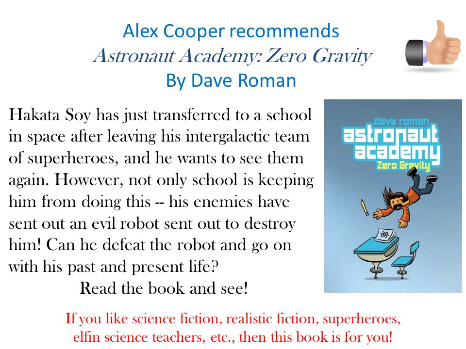 Alex Cooper recommends Astronaut Academy: Zero Gravity By Dave Roman If you like science fiction, realistic fiction, superheroes, elfin science teachers, etc., then this book is for you.