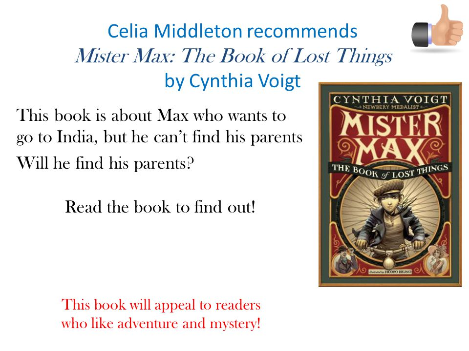Celia Middleton recommends Mister Max: The Book of Lost Things by Cynthia Voigt This book is about Max who wants to go to India, but he can't find his parents Will he find his parents.