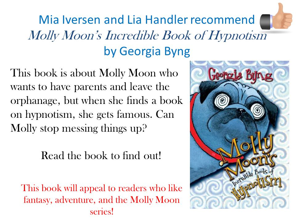 Mia Iversen and Lia Handler recommend Molly Moon's Incredible Book of Hypnotism by Georgia Byng This book is about Molly Moon who wants to have parents and leave the orphanage, but when she finds a book on hypnotism, she gets famous.
