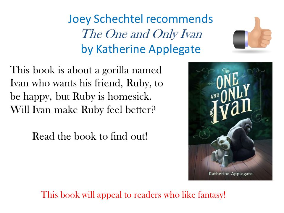 Joey Schechtel recommends The One and Only Ivan by Katherine Applegate This book is about a gorilla named Ivan who wants his friend, Ruby, to be happy, but Ruby is homesick.