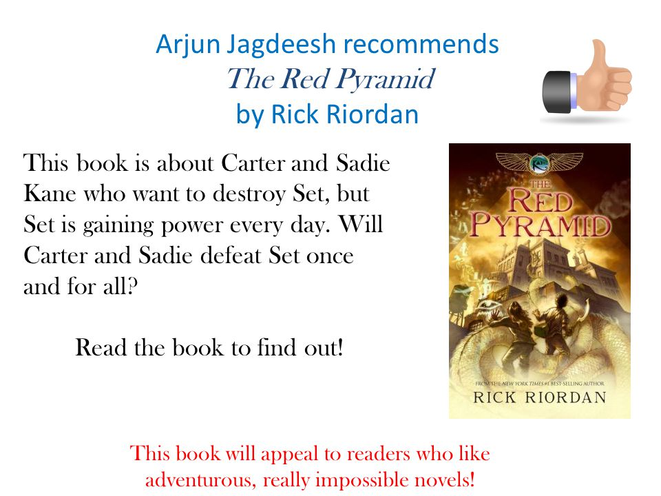 Arjun Jagdeesh recommends The Red Pyramid by Rick Riordan This book is about Carter and Sadie Kane who want to destroy Set, but Set is gaining power every day.