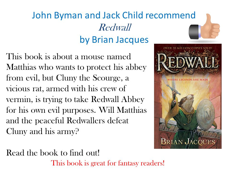 John Byman and Jack Child recommend Redwall by Brian Jacques This book is about a mouse named Matthias who wants to protect his abbey from evil, but Cluny the Scourge, a vicious rat, armed with his crew of vermin, is trying to take Redwall Abbey for his own evil purposes.
