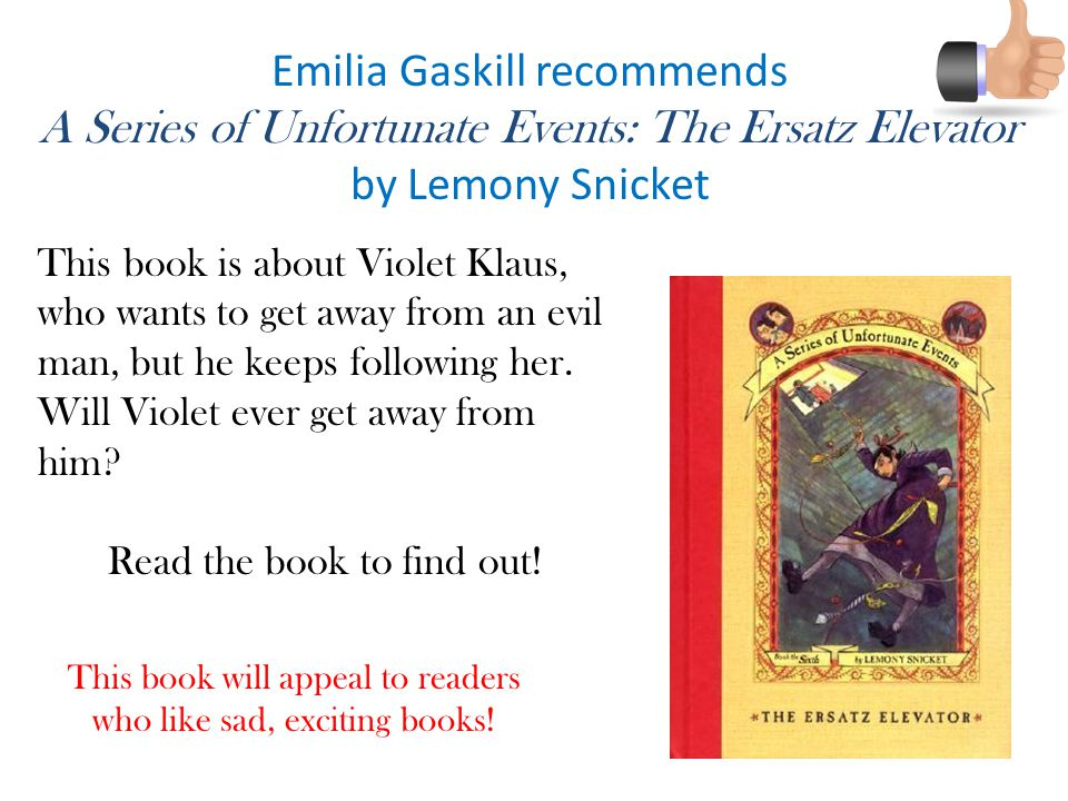 Emilia Gaskill recommends A Series of Unfortunate Events: The Ersatz Elevator by Lemony Snicket This book will appeal to readers who like sad, exciting books.